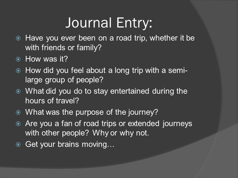 Journal Entry: Have you ever been on a road trip, whether it be with friends or family How was it