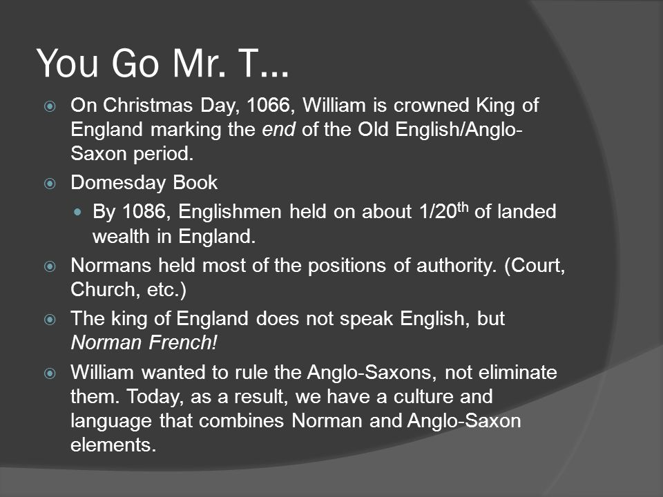 You Go Mr. T… On Christmas Day, 1066, William is crowned King of England marking the end of the Old English/Anglo-Saxon period.