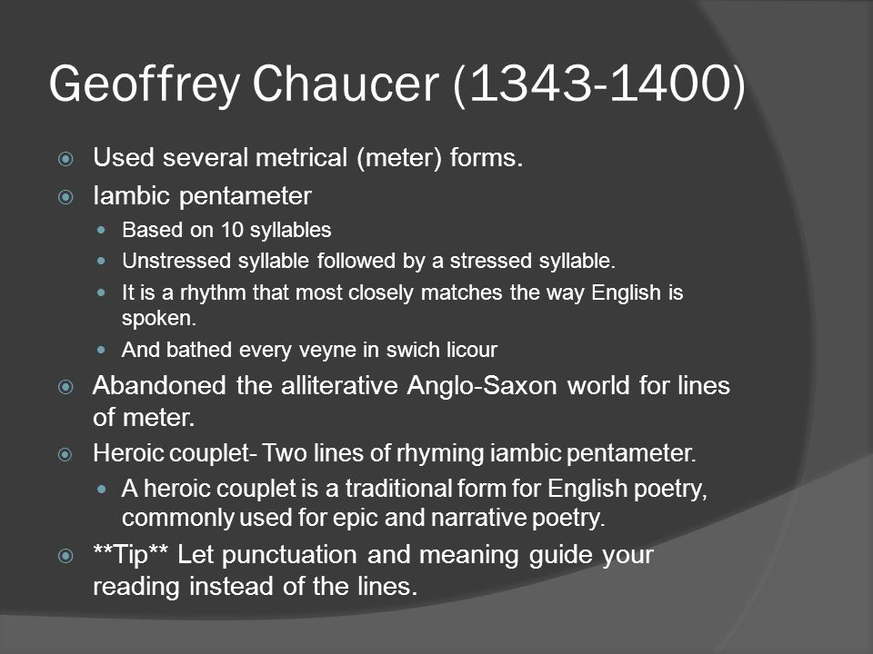 Geoffrey Chaucer (1343-1400) Used several metrical (meter) forms.
