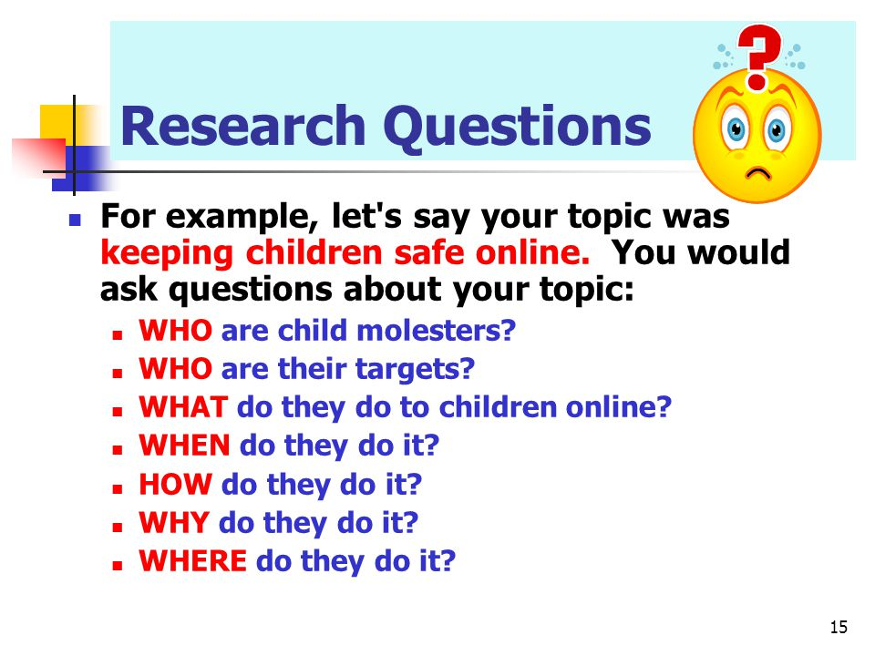 Research Questions For example, let s say your topic was keeping children safe online. You would ask questions about your topic: