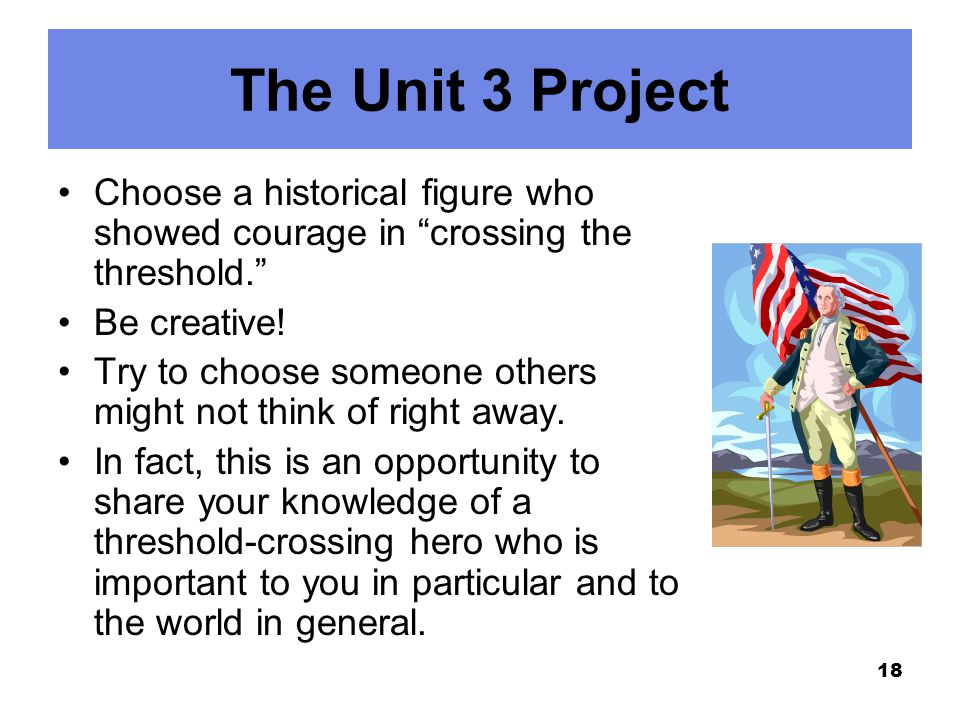 The Unit 3 Project Choose a historical figure who showed courage in crossing the threshold. Be creative!