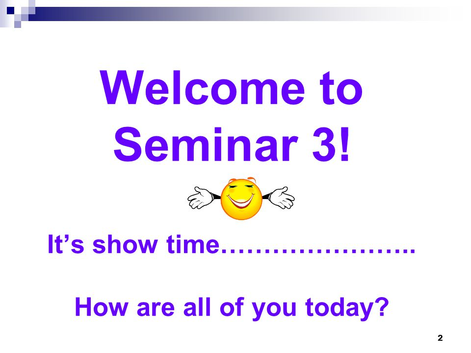Welcome to Seminar 3! It's show time………………….. How are all of you today