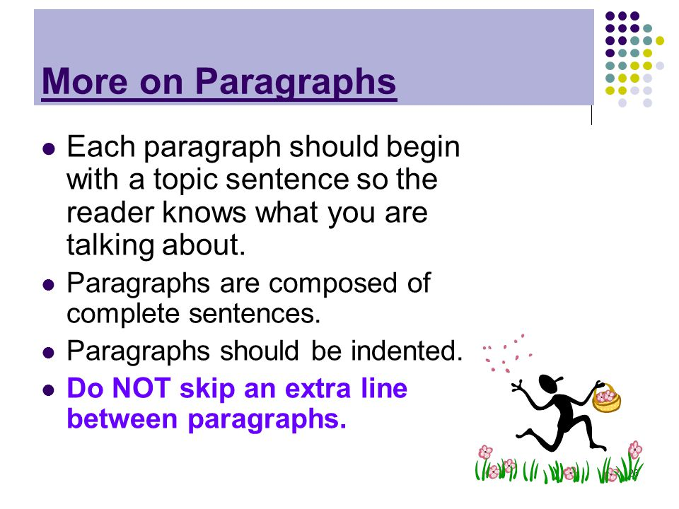 More on Paragraphs Each paragraph should begin with a topic sentence so the reader knows what you are talking about.