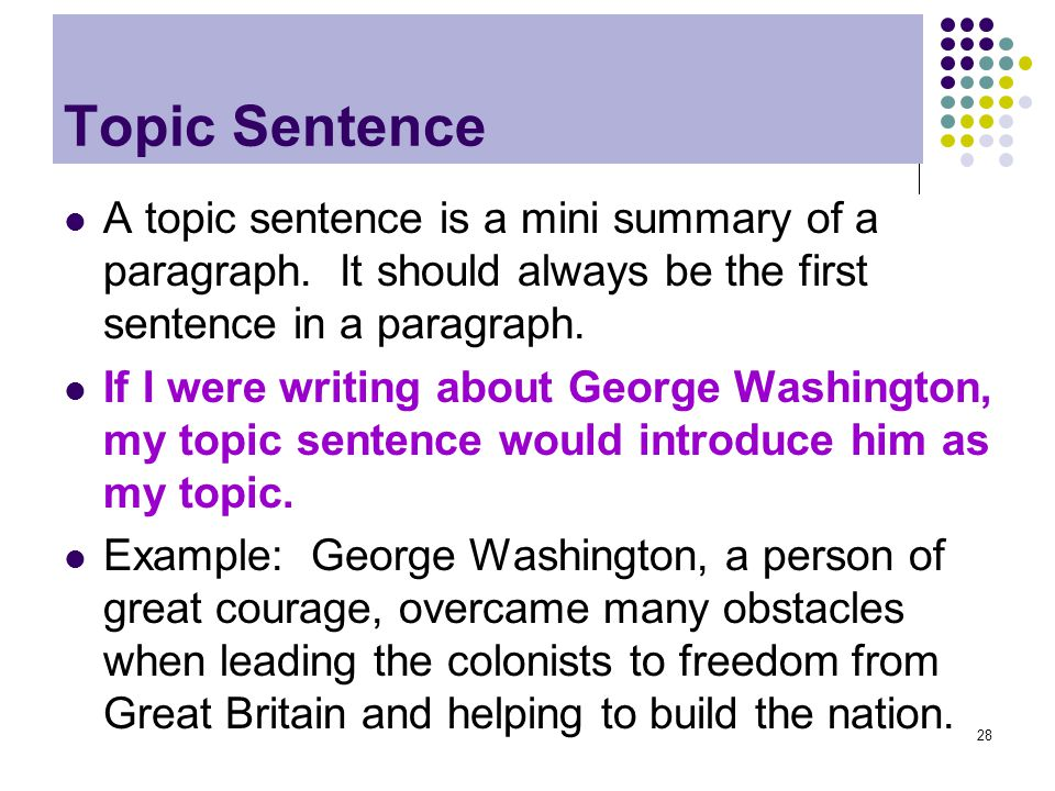 Topic Sentence A topic sentence is a mini summary of a paragraph. It should always be the first sentence in a paragraph.