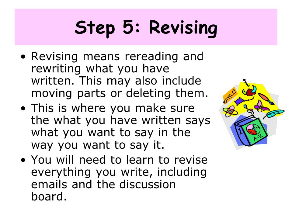 Step 5: Revising Revising means rereading and rewriting what you have written. This may also include moving parts or deleting them.