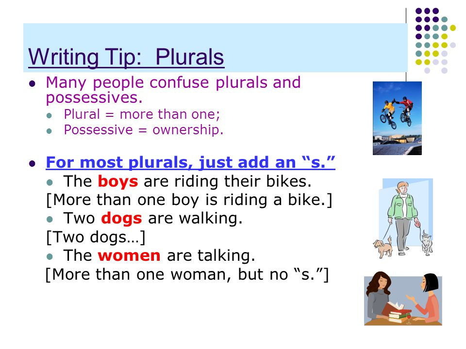 Writing Tip: Plurals Many people confuse plurals and possessives.