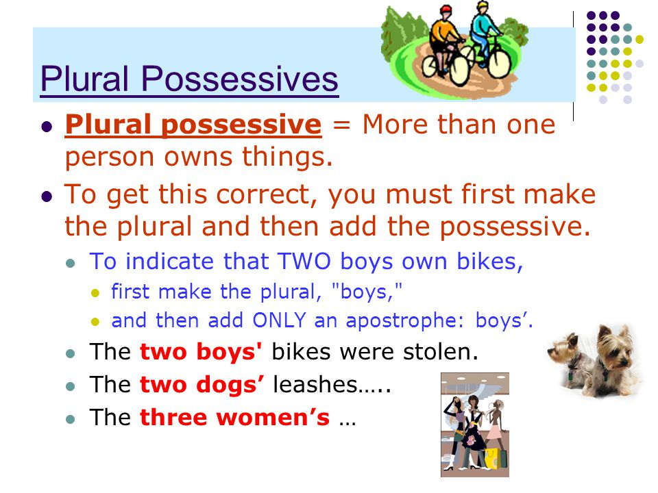 Plural Possessives Plural possessive = More than one person owns things.
