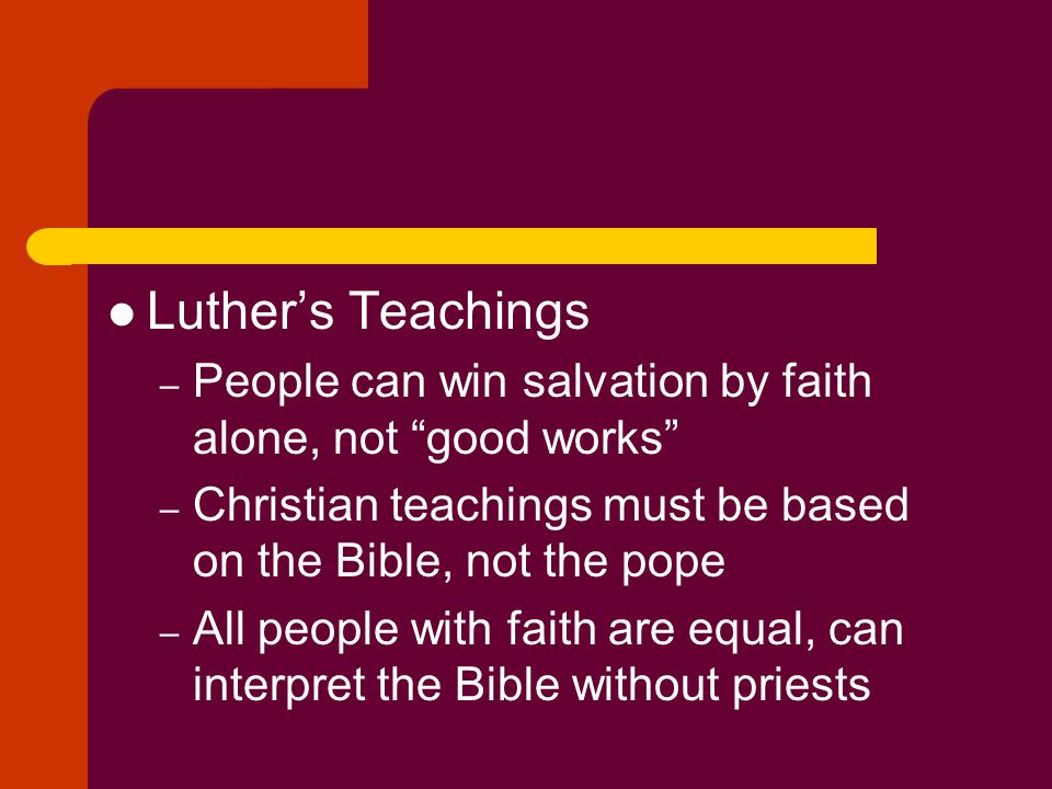 Luther's Teachings People can win salvation by faith alone, not good works Christian teachings must be based on the Bible, not the pope.