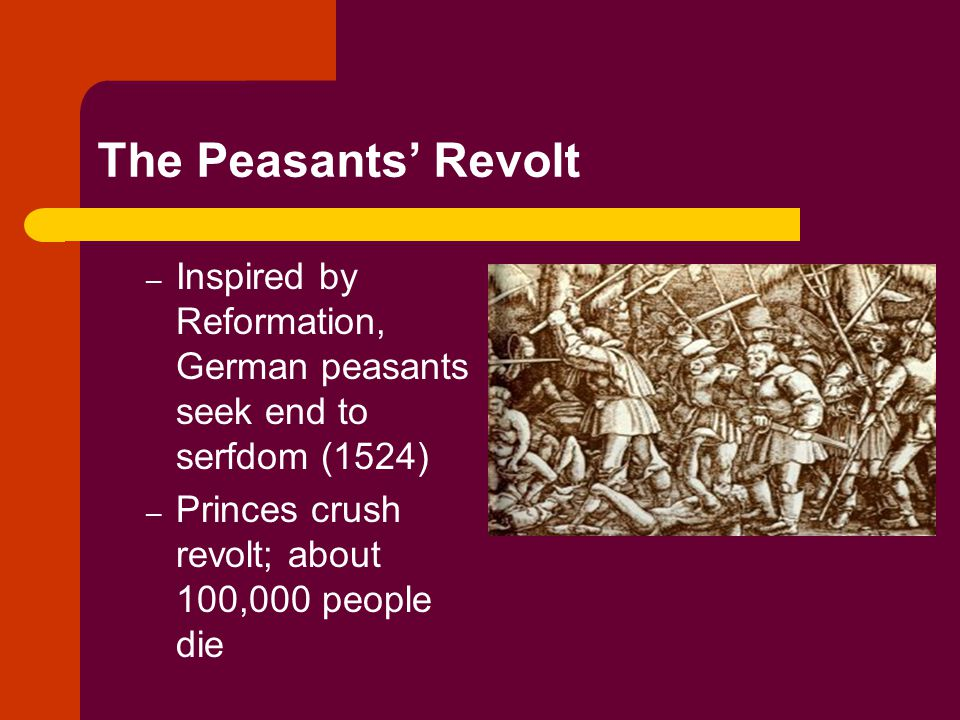 The Peasants' Revolt Inspired by Reformation, German peasants seek end to serfdom (1524) Princes crush revolt; about 100,000 people die.
