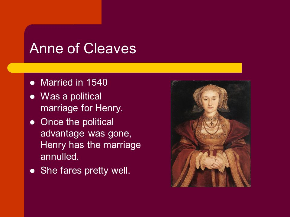 Anne of Cleaves Married in 1540 Was a political marriage for Henry.