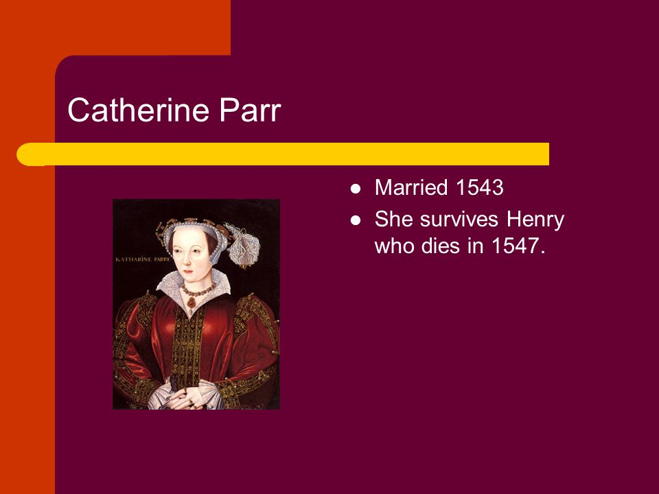 Catherine Parr Married 1543 She survives Henry who dies in 1547.