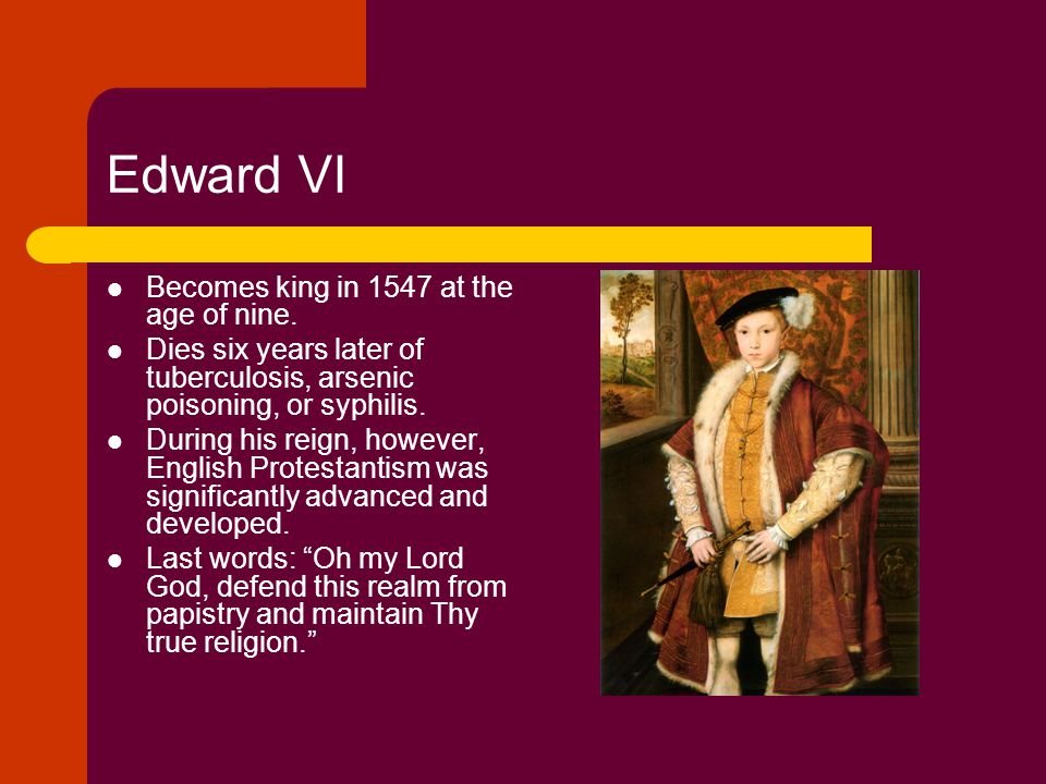 Edward VI Becomes king in 1547 at the age of nine.