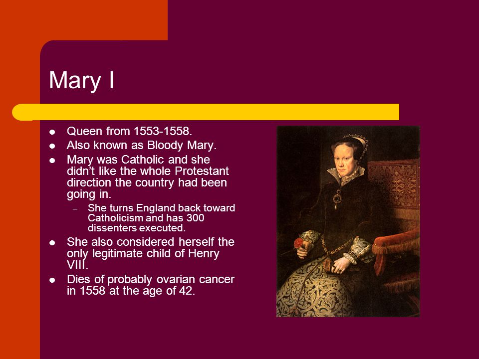 Mary I Queen from 1553-1558. Also known as Bloody Mary.