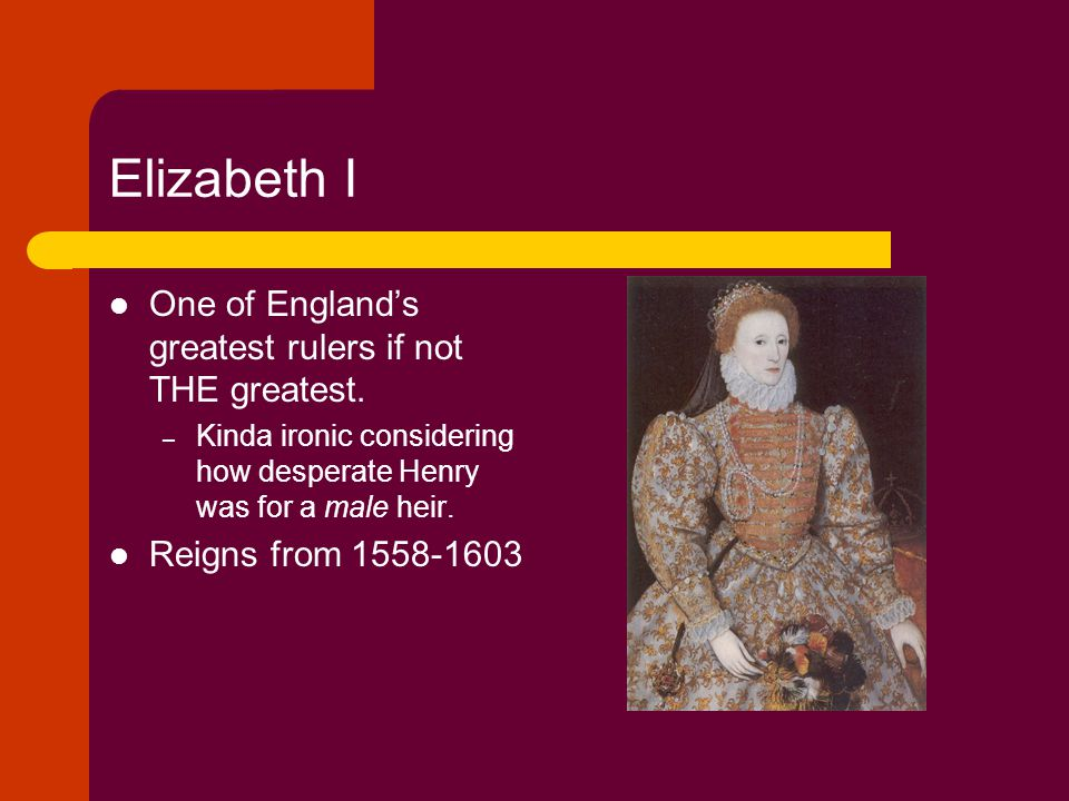 Elizabeth I One of England's greatest rulers if not THE greatest.