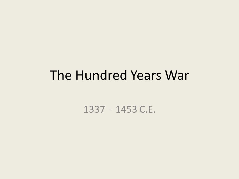 The Hundred Years War 1337 - 1453 C.E.