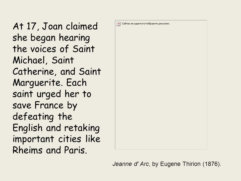At 17, Joan claimed she began hearing the voices of Saint Michael, Saint Catherine, and Saint Marguerite. Each saint urged her to save France by defeating the English and retaking important cities like Rheims and Paris.