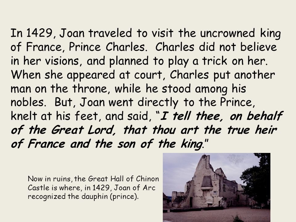In 1429, Joan traveled to visit the uncrowned king of France, Prince Charles. Charles did not believe in her visions, and planned to play a trick on her.