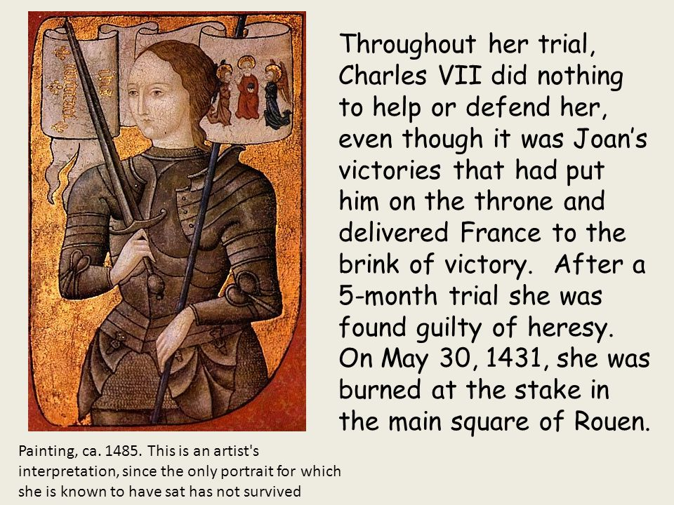 Throughout her trial, Charles VII did nothing to help or defend her, even though it was Joan's victories that had put him on the throne and delivered France to the brink of victory. After a 5-month trial she was found guilty of heresy.