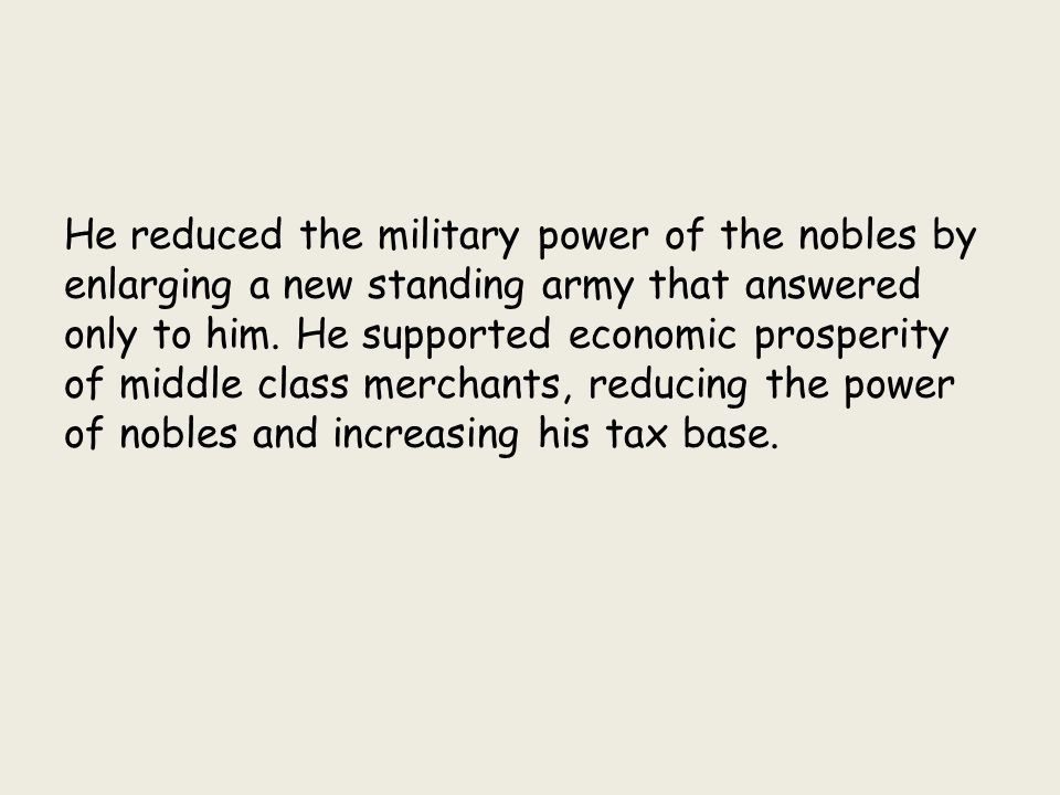 He reduced the military power of the nobles by enlarging a new standing army that answered only to him.