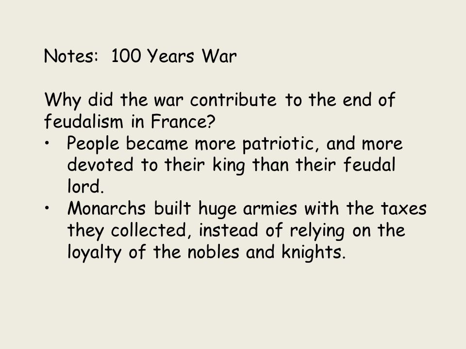 Notes: 100 Years War Why did the war contribute to the end of feudalism in France