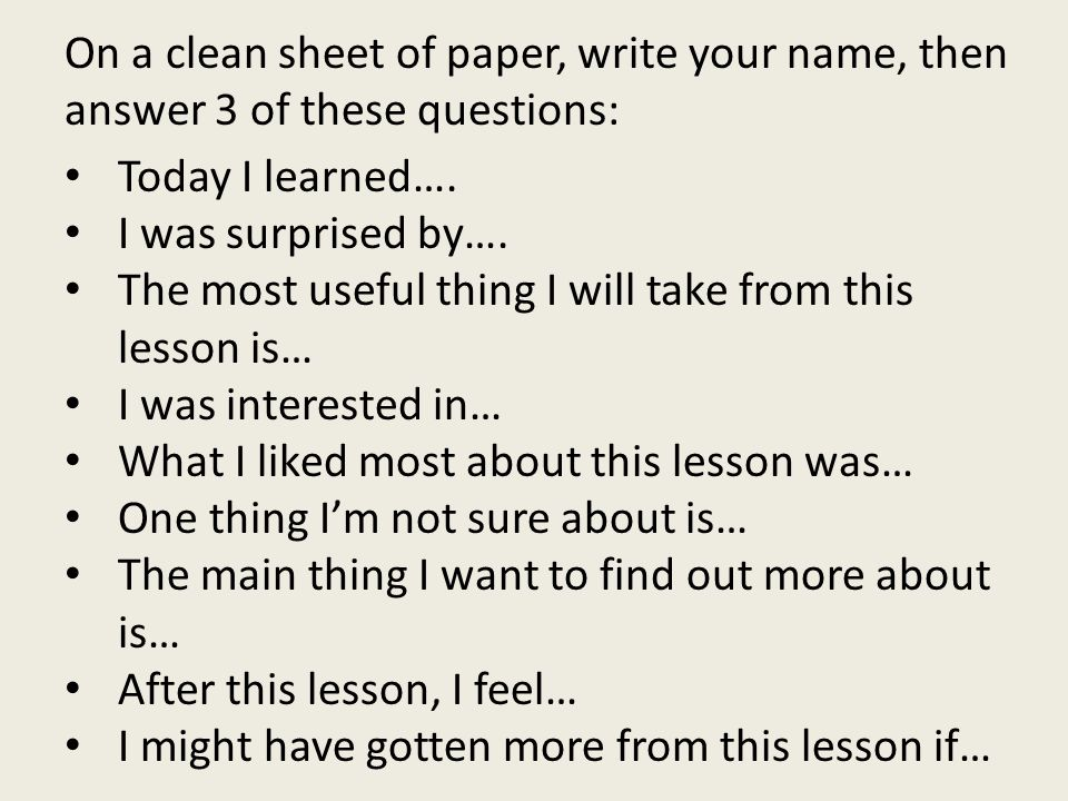 On a clean sheet of paper, write your name, then answer 3 of these questions: