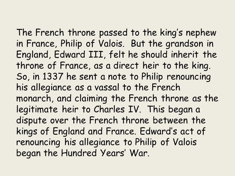 The French throne passed to the king's nephew in France, Philip of Valois. But the grandson in England, Edward III, felt he should inherit the throne of France, as a direct heir to the king.
