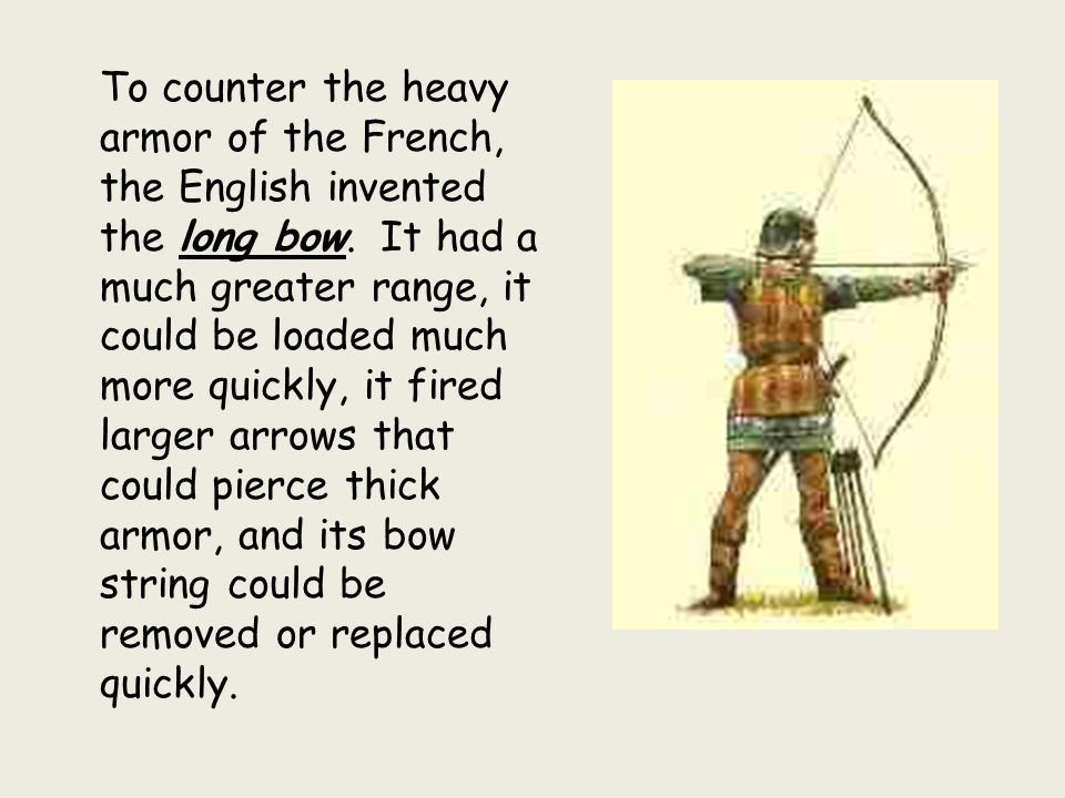 To counter the heavy armor of the French, the English invented the long bow.