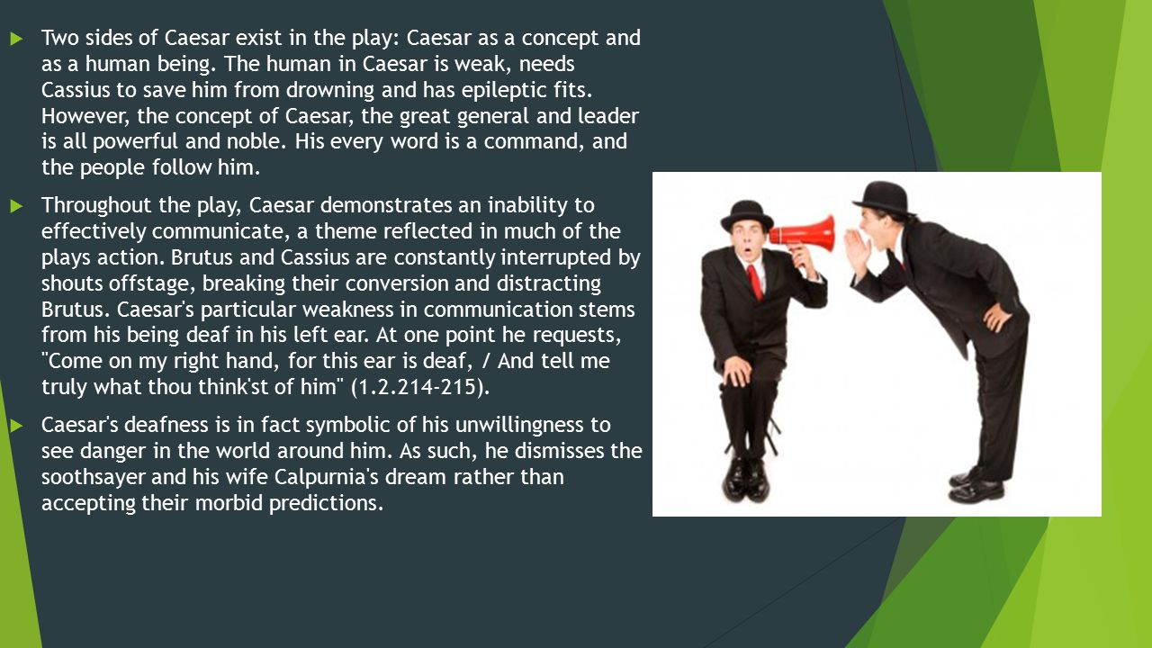 Two sides of Caesar exist in the play: Caesar as a concept and as a human being. The human in Caesar is weak, needs Cassius to save him from drowning and has epileptic fits. However, the concept of Caesar, the great general and leader is all powerful and noble. His every word is a command, and the people follow him.