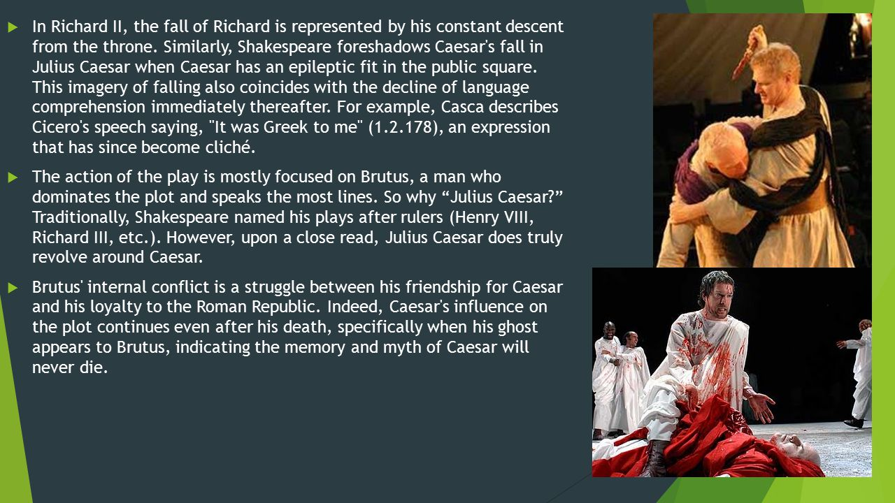 In Richard II, the fall of Richard is represented by his constant descent from the throne. Similarly, Shakespeare foreshadows Caesar s fall in Julius Caesar when Caesar has an epileptic fit in the public square. This imagery of falling also coincides with the decline of language comprehension immediately thereafter. For example, Casca describes Cicero s speech saying, It was Greek to me (1.2.178), an expression that has since become cliché.