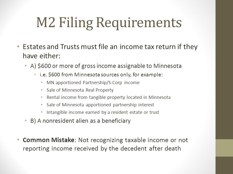 M2 Filing Requirements Estates and Trusts must file an income tax return if they have either: