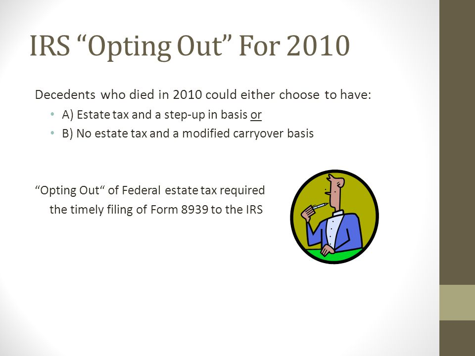 IRS Opting Out For 2010 Decedents who died in 2010 could either choose to have: A) Estate tax and a step-up in basis or.