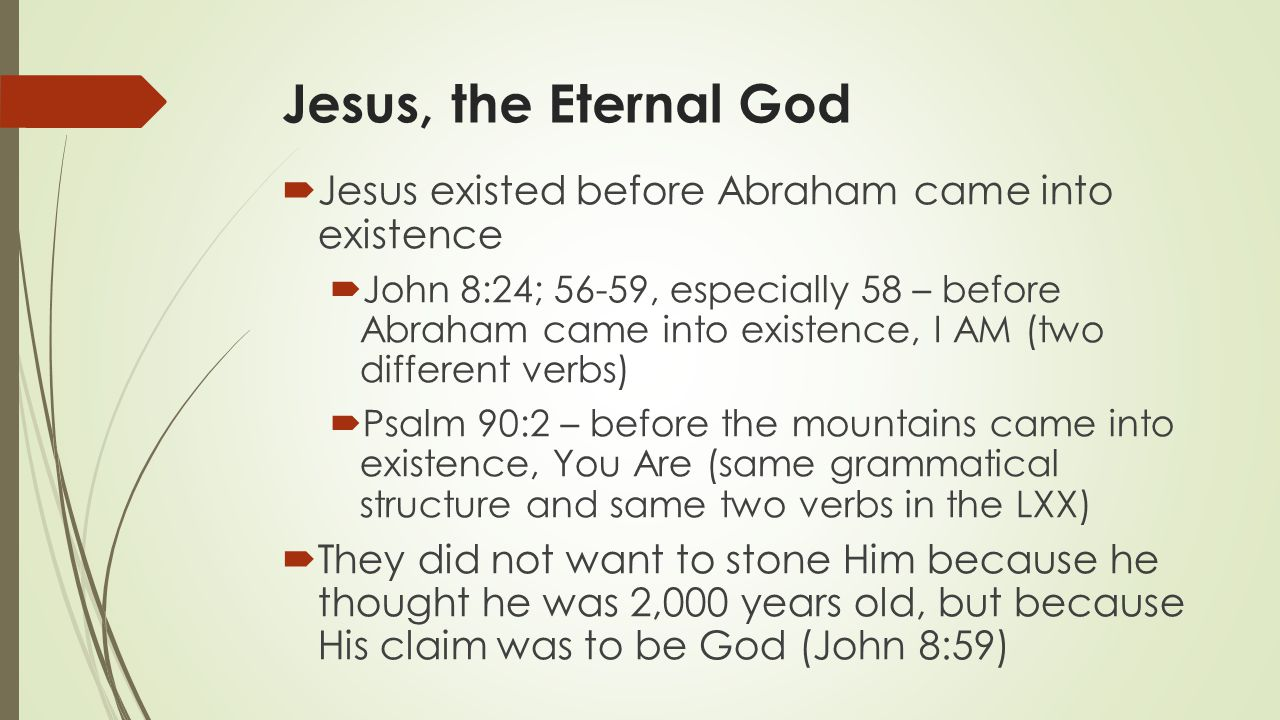Jesus, the Eternal God Jesus existed before Abraham came into existence.