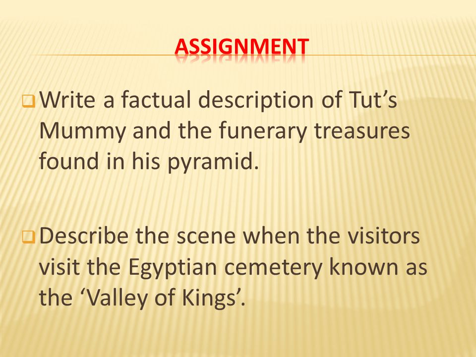 ASSIGNMENT Write a factual description of Tut's Mummy and the funerary treasures found in his pyramid.
