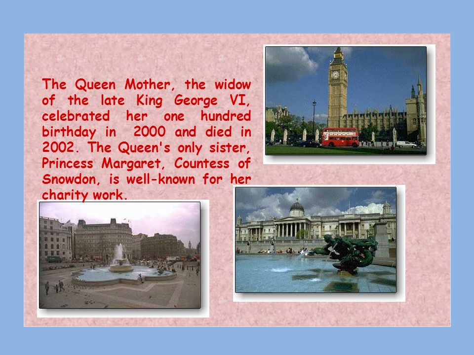The Queen Mother, the widow of the late King George VI, celebrated her one hundred birthday in 2000 and died in 2002.