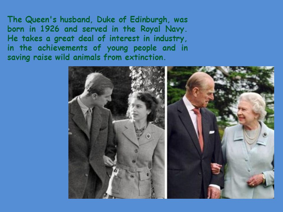 The Queen s husband, Duke of Edinburgh, was born in 1926 and served in the Royal Navy.