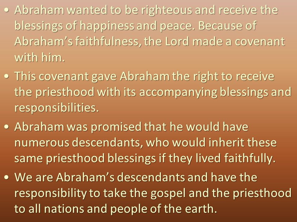 Abraham wanted to be righteous and receive the blessings of happiness and peace. Because of Abraham's faithfulness, the Lord made a covenant with him.