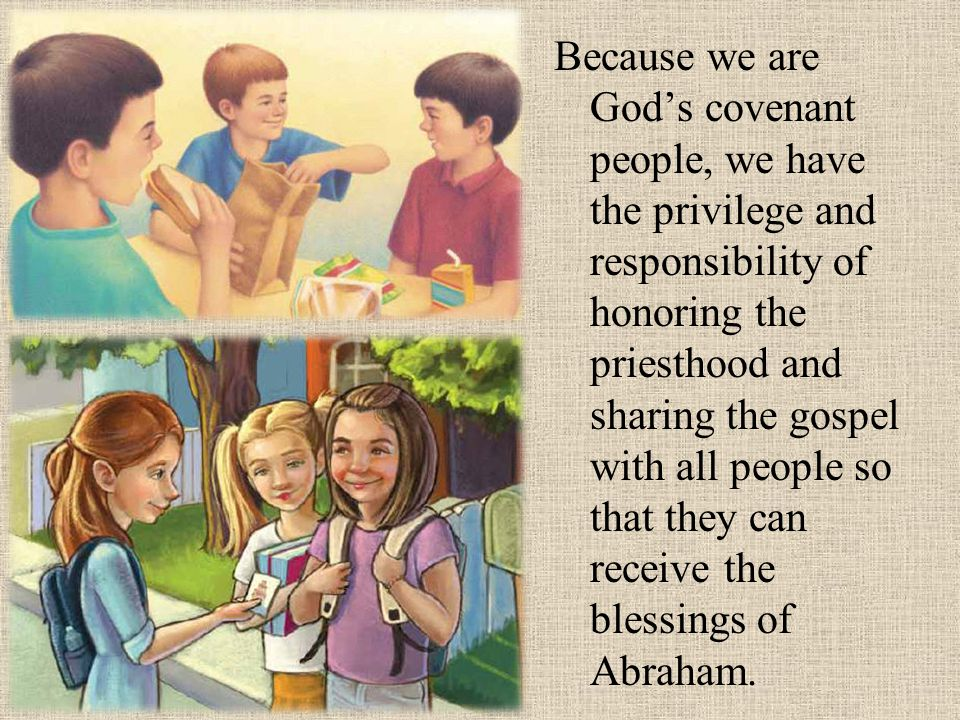 Because we are God's covenant people, we have the privilege and responsibility of honoring the priesthood and sharing the gospel with all people so that they can receive the blessings of Abraham.