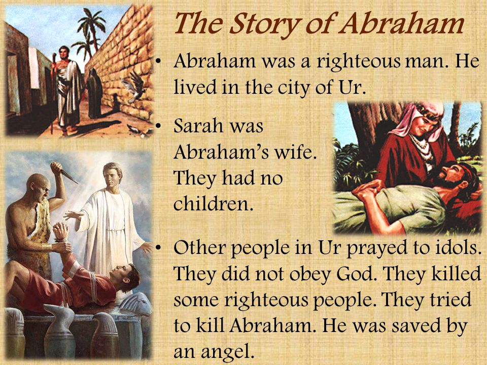 The Story of Abraham Abraham was a righteous man. He lived in the city of Ur. Sarah was Abraham's wife. They had no children.