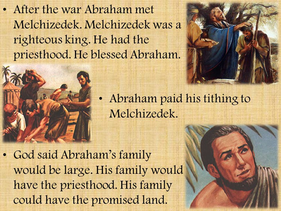 After the war Abraham met Melchizedek. Melchizedek was a righteous king. He had the priesthood. He blessed Abraham.