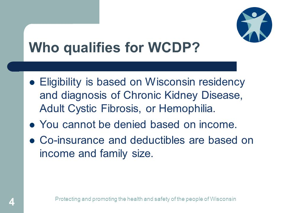 Who qualifies for WCDP Eligibility is based on Wisconsin residency and diagnosis of Chronic Kidney Disease, Adult Cystic Fibrosis, or Hemophilia.