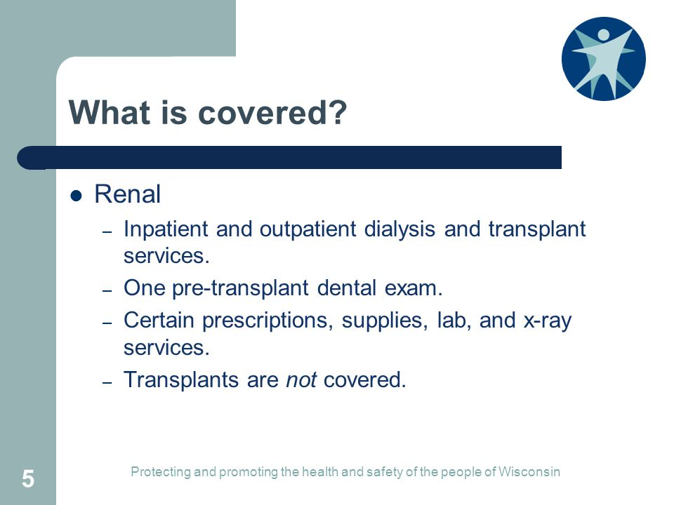 What is covered Renal. Inpatient and outpatient dialysis and transplant services. One pre-transplant dental exam.