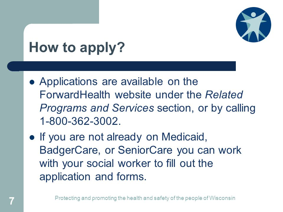 How to apply Applications are available on the ForwardHealth website under the Related Programs and Services section, or by calling 1-800-362-3002.