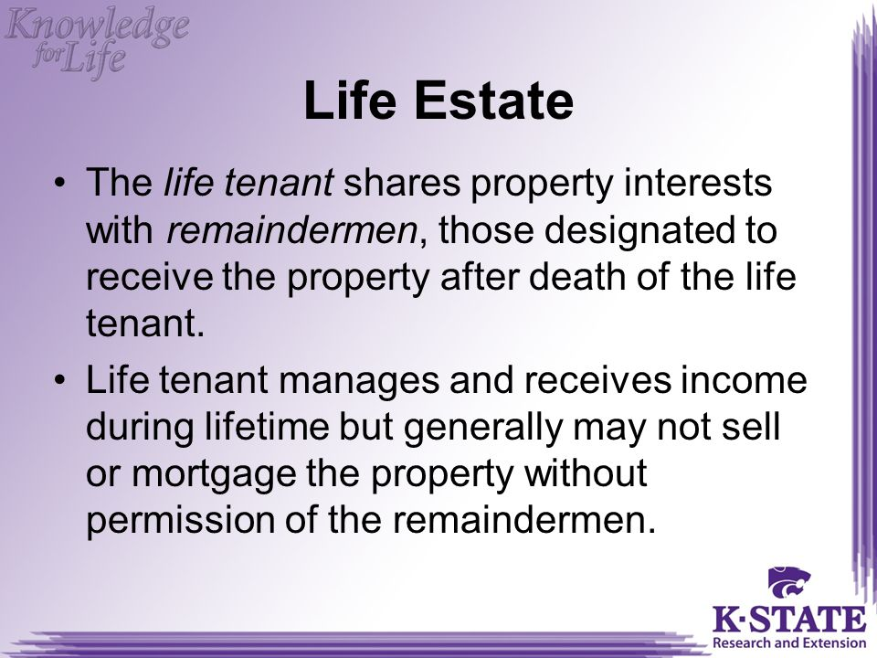 Life Estate The life tenant shares property interests with remaindermen, those designated to receive the property after death of the life tenant.