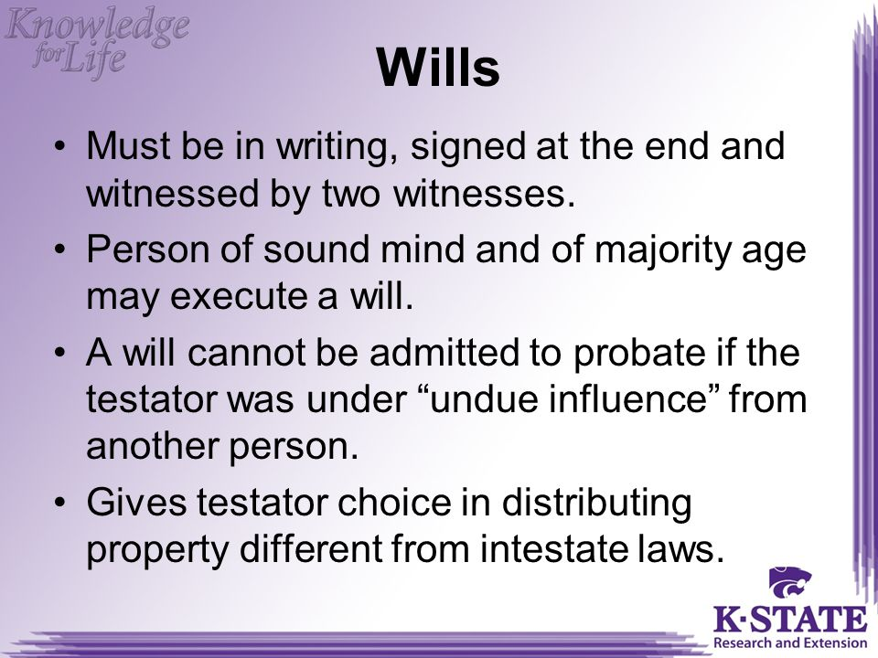 Wills Must be in writing, signed at the end and witnessed by two witnesses. Person of sound mind and of majority age may execute a will.