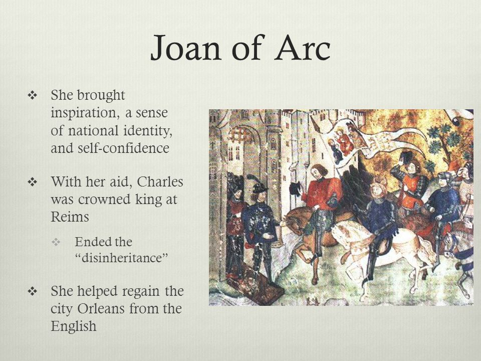 Joan of Arc She brought inspiration, a sense of national identity, and self-confidence. With her aid, Charles was crowned king at Reims.