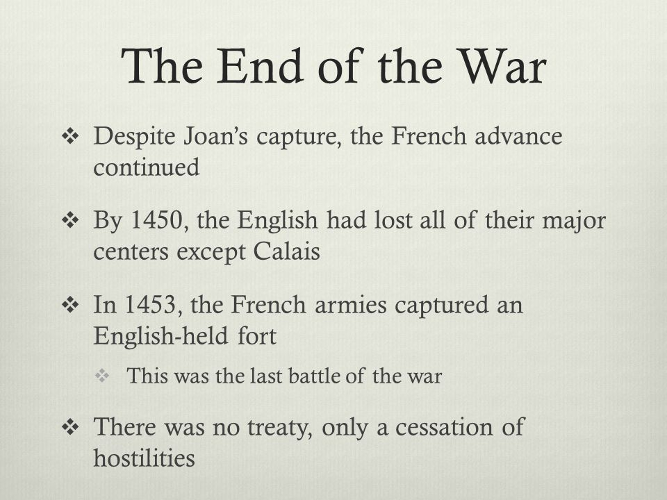 The End of the War Despite Joan's capture, the French advance continued. By 1450, the English had lost all of their major centers except Calais.