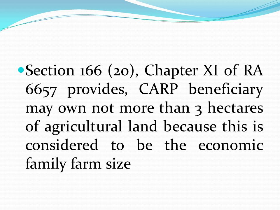 Section 166 (20), Chapter XI of RA 6657 provides, CARP beneficiary may own not more than 3 hectares of agricultural land because this is considered to be the economic family farm size