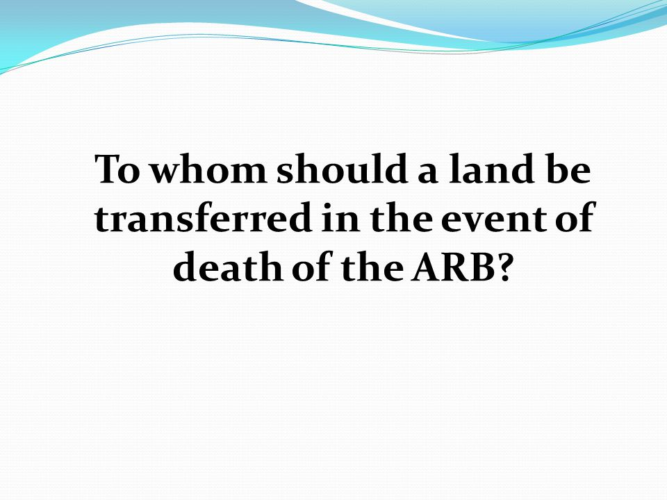 To whom should a land be transferred in the event of death of the ARB