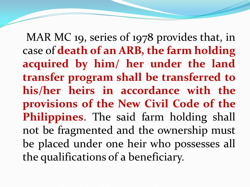MAR MC 19, series of 1978 provides that, in case of death of an ARB, the farm holding acquired by him/ her under the land transfer program shall be transferred to his/her heirs in accordance with the provisions of the New Civil Code of the Philippines.