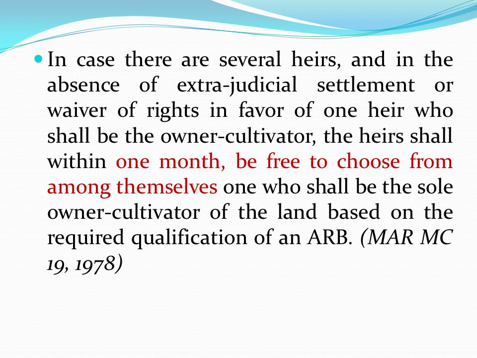 In case there are several heirs, and in the absence of extra-judicial settlement or waiver of rights in favor of one heir who shall be the owner-cultivator, the heirs shall within one month, be free to choose from among themselves one who shall be the sole owner-cultivator of the land based on the required qualification of an ARB.